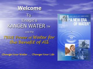To   Enagic's  KANGEN WATER TM and the TRUE Power  of  Water for the Benefit of All