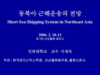 ??? ????? ?? Short Sea Shipping System in Northeast Asia 2006. 2. 10-13 ?  3 ? ???? ???