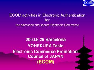ECOM activities in Electronic Authentication for the advanced and secure Electronic Commerce