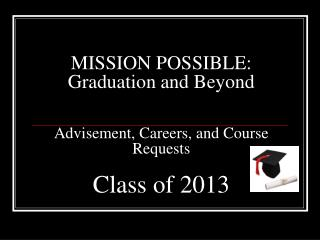 MISSION POSSIBLE: Graduation and Beyond Advisement, Careers, and Course Requests Class of 2013