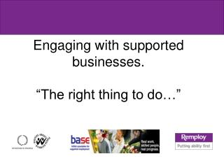 """Engaging with supported businesses. """"The right thing to do…"""""""