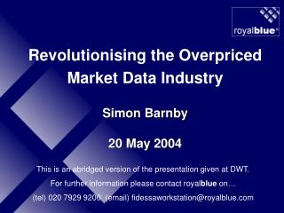 Revolutionising the Overpriced Market Data Industry Simon Barnby 20 May 2004