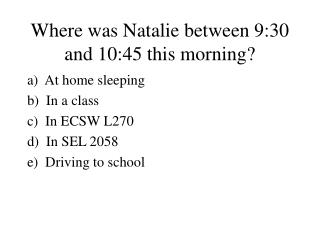 Where was Natalie between 9:30 and 10:45 this morning?