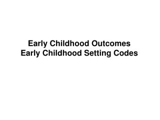 Early Childhood Outcomes Early Childhood Setting Codes