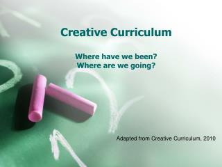 Creative Curriculum Where have we been? Where are we going?