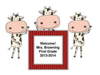 Welcome! Mrs. Browning First Grade 2013-2014