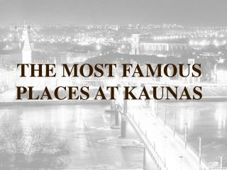 THE MOST FAMOUS PLACES AT KAUNAS