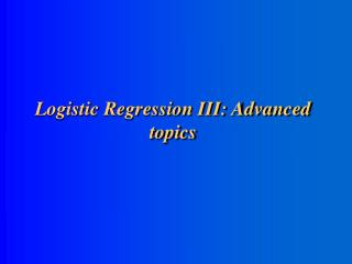 Logistic Regression III: Advanced topics