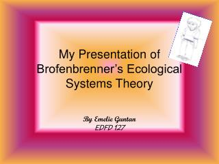 My Presentation of Brofenbrenner's Ecological Systems Theory
