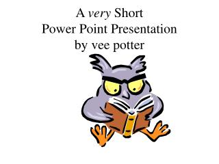 A  very  Short  Power Point Presentation by vee potter