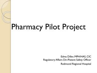 Pharmacy Pilot Project Edma  Diller, MPH/HAS, CIC Regulatory Affairs Dir./Patient Safety Officer