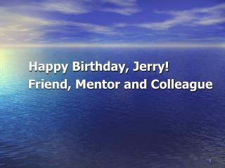 Happy Birthday, Jerry!       Friend, Mentor and Colleague