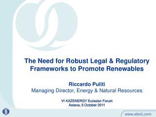 The Need for Robust Legal & Regulatory Frameworks to Promote Renewables Riccardo Puliti