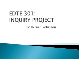 EDTE 301: INQUIRY PROJECT