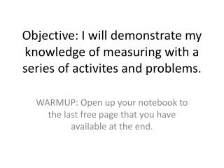Objective: I will demonstrate my knowledge of measuring with a series of activites and problems.
