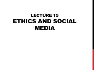 Lecture 15 Ethics and Social Media