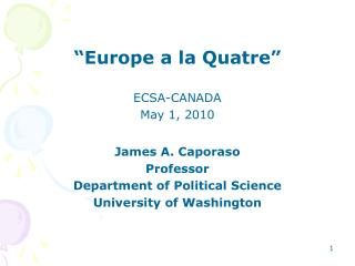 """Europe a la Quatre"" ECSA-CANADA   May 1, 2010 James A. Caporaso Professor"