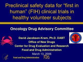 "Preclinical safety data for ""first in human"" (FIH) clinical trials in healthy volunteer subjects Oncology Drug Advisory"