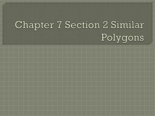 Chapter 7 Section  2  Similar Polygons
