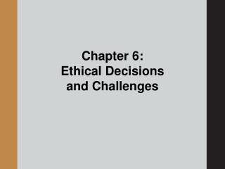 Chapter 6:   Ethical Decisions and Challenges