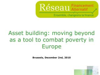 Asset building: moving beyond as a tool to combat poverty in Europe Brussels, December 2nd, 2010