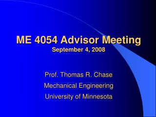 ME 4054 Advisor Meeting September 4, 2008 Prof. Thomas R. Chase Mechanical Engineering