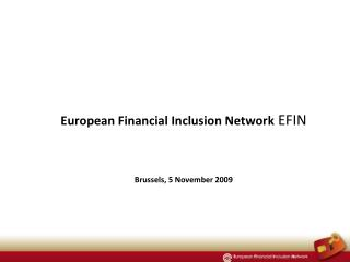 European Financial Inclusion Network  EFIN Brussels, 5 November 2009