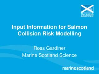 Input Information for Salmon Collision Risk Modelling Ross Gardiner Marine Scotland Science