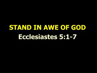 STAND IN AWE OF GOD Ecclesiastes 5:1-7