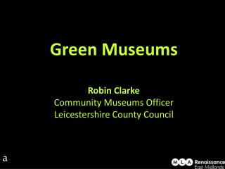 Green Museums Robin Clarke Community Museums Officer Leicestershire County Council