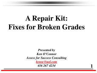A Repair Kit: Fixes for Broken Grades Presented by Ken O'Connor Assess for Success Consulting
