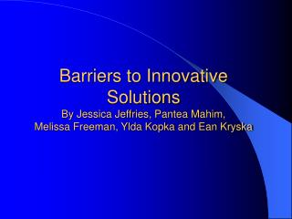 Barriers to Innovative Solutions By Jessica Jeffries, Pantea Mahim,  Melissa Freeman, Ylda Kopka and Ean Kryska