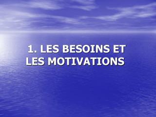 1. LES BESOINS ET LES MOTIVATIONS