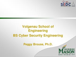 Volgenau School of Engineering BS Cyber Security Engineering Peggy Brouse, Ph.D.