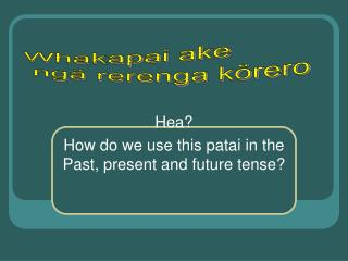 Hea? How do we use this patai in the Past, present and future tense?