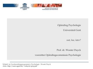Opleiding Psychologie Universiteit Gent wat, hoe, later? Prof. dr. Wouter Duyck