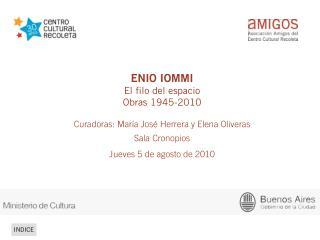 ENIO IOMMI El filo del espacio Obras 1945-2010  Curadoras: María José Herrera y Elena Oliveras
