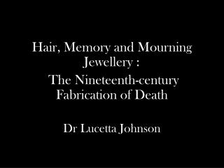 Hair, Memory and Mourning Jewellery :  The Nineteenth-century Fabrication of Death