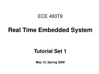 ECE 493T9 Real Time Embedded System Tutorial Set 1 May 12, Spring 2008