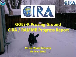 GOES-R Proving Ground   CIRA / RAMMB Progress Report PG  All-Hands Meeting  06 May  2013