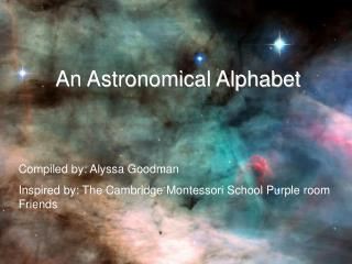 An Astronomical Alphabet Compiled by: Alyssa Goodman