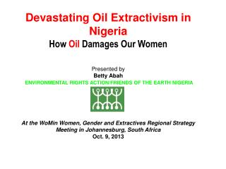 Devastating Oil Extractivism in Nigeria How  Oil  Damages Our Women Presented by Betty Abah