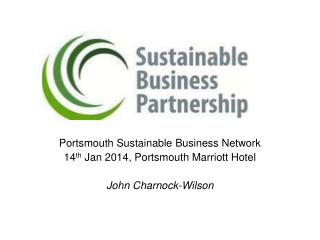 Portsmouth Sustainable Business Network 14 th  Jan 2014, Portsmouth Marriott Hotel