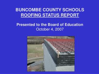 BUNCOMBE COUNTY SCHOOLS ROOFING STATUS REPORT Presented to the Board of Education October 4, 2007