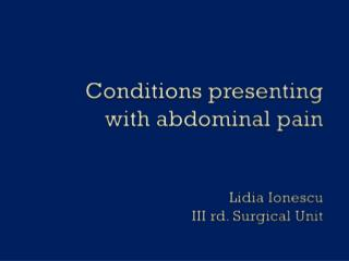 Conditions presenting  with abdominal pain Lidia  Ionescu III rd. Surgical Unit