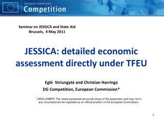 JESSICA: detailed economic assessment directly under TFEU Eglé Striungyté and Christian Harringa DG Competition, Europ