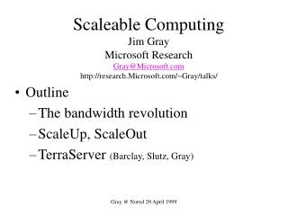 Scaleable Computing Jim Gray Microsoft Research Gray@Microsoft.com http://research.Microsoft.com/~Gray/talks/