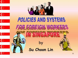 POLICIES AND SYSTEMS  FOR FOREIGN WORKERS  IN SINGAPORE