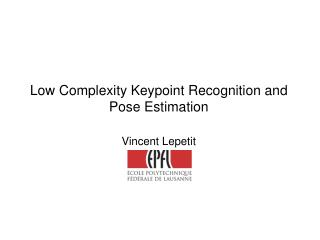 Low Complexity Keypoint Recognition and Pose Estimation Vincent Lepetit
