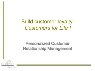 Build customer loyalty, Customers for Life !